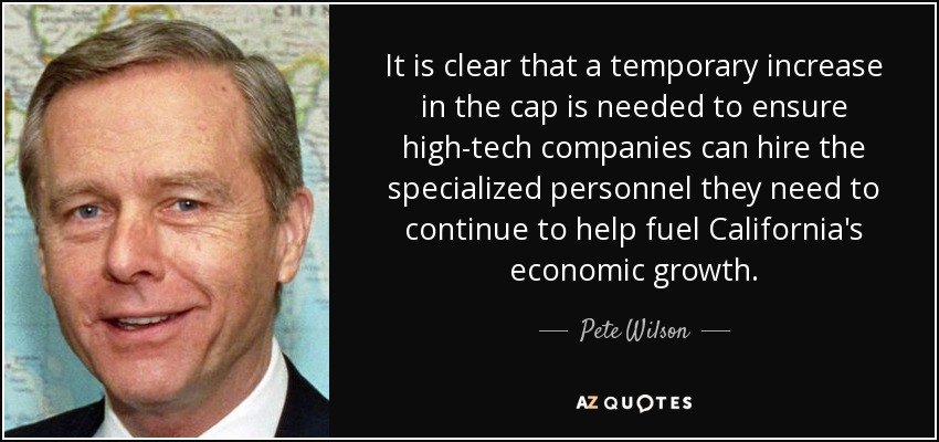 It is clear that a temporary increase in the cap is needed to ensure high-tech companies can hire the specialized personnel they need to continue to help fuel California's economic growth. - Pete Wilson