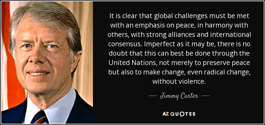 It is clear that global challenges must be met with an emphasis on peace, in harmony with others, with strong alliances and international consensus. Imperfect as it may be, there is no doubt that this can best be done through the United Nations, not merely to preserve peace but also to make change, even radical change, without violence. - Jimmy Carter