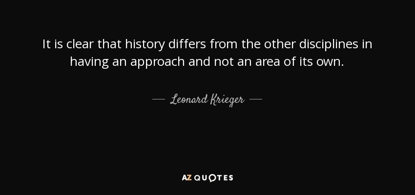 It is clear that history differs from the other disciplines in having an approach and not an area of its own. - Leonard Krieger