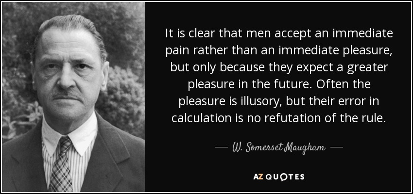 It is clear that men accept an immediate pain rather than an immediate pleasure, but only because they expect a greater pleasure in the future. Often the pleasure is illusory, but their error in calculation is no refutation of the rule. - W. Somerset Maugham