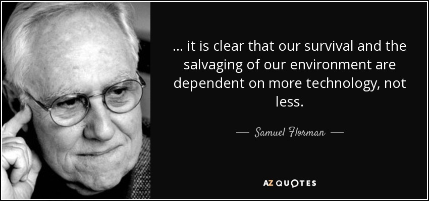... it is clear that our survival and the salvaging of our environment are dependent on more technology, not less. - Samuel Florman