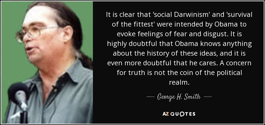 It is clear that 'social Darwinism' and 'survival of the fittest' were intended by Obama to evoke feelings of fear and disgust. It is highly doubtful that Obama knows anything about the history of these ideas, and it is even more doubtful that he cares. A concern for truth is not the coin of the political realm. - George H. Smith