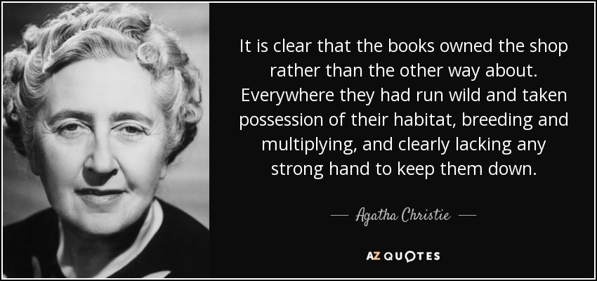 It is clear that the books owned the shop rather than the other way about. Everywhere they had run wild and taken possession of their habitat, breeding and multiplying, and clearly lacking any strong hand to keep them down. - Agatha Christie