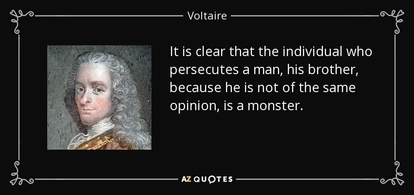It is clear that the individual who persecutes a man, his brother, because he is not of the same opinion, is a monster. - Voltaire