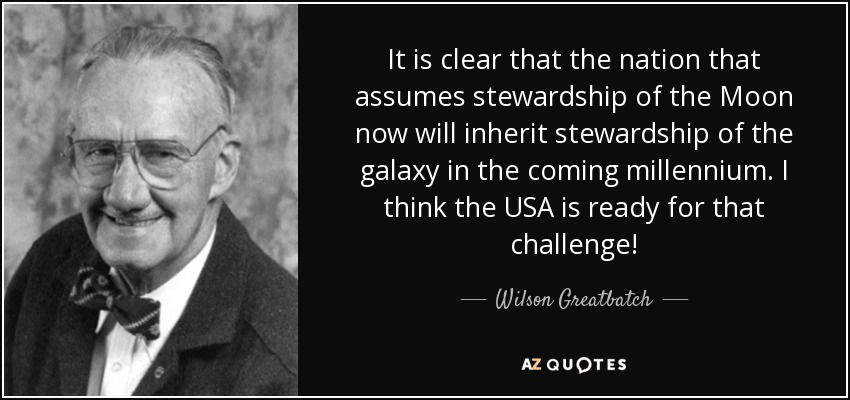 It is clear that the nation that assumes stewardship of the Moon now will inherit stewardship of the galaxy in the coming millennium. I think the USA is ready for that challenge! - Wilson Greatbatch