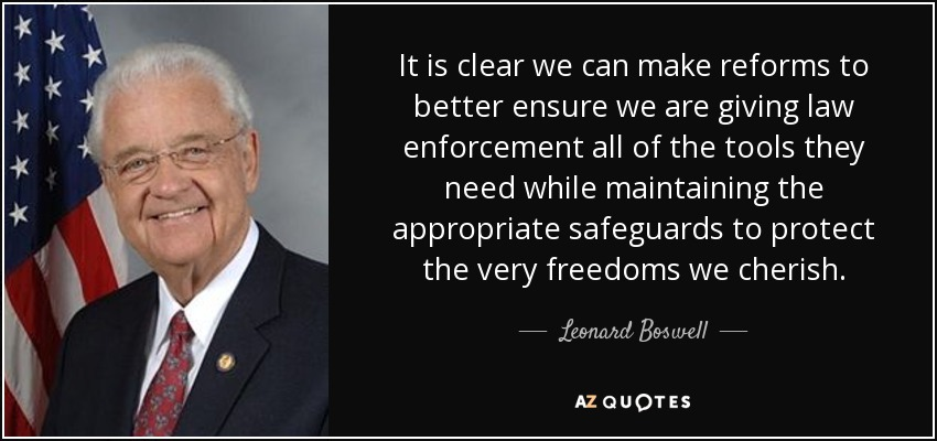 It is clear we can make reforms to better ensure we are giving law enforcement all of the tools they need while maintaining the appropriate safeguards to protect the very freedoms we cherish. - Leonard Boswell