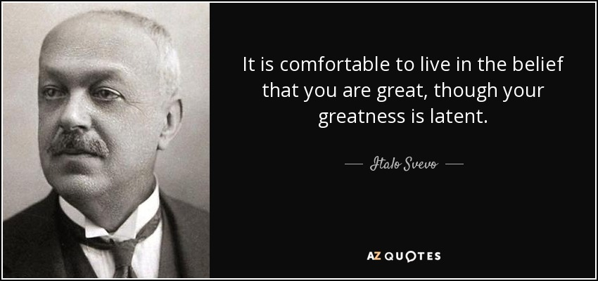 It is comfortable to live in the belief that you are great, though your greatness is latent. - Italo Svevo