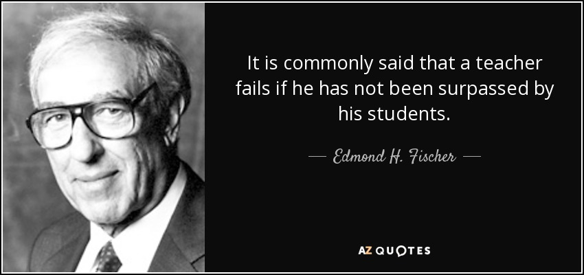 It is commonly said that a teacher fails if he has not been surpassed by his students. - Edmond H. Fischer