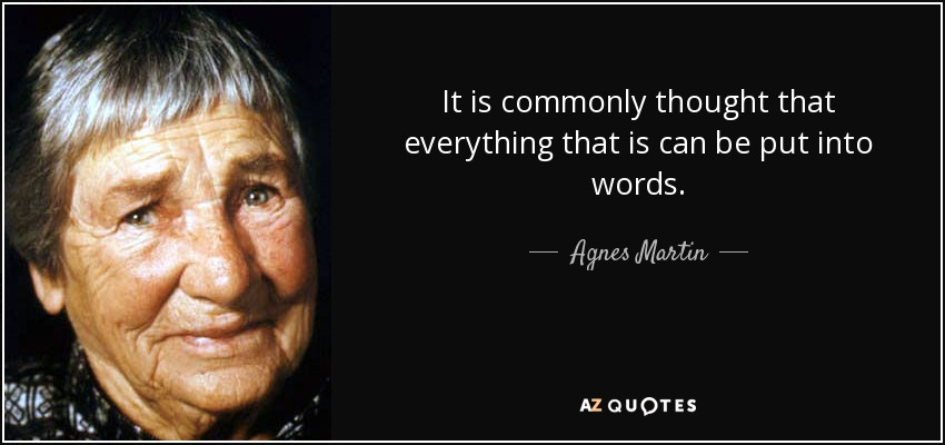 It is commonly thought that everything that is can be put into words. - Agnes Martin