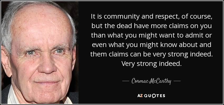 It is community and respect, of course, but the dead have more claims on you than what you might want to admit or even what you might know about and them claims can be very strong indeed. Very strong indeed. - Cormac McCarthy