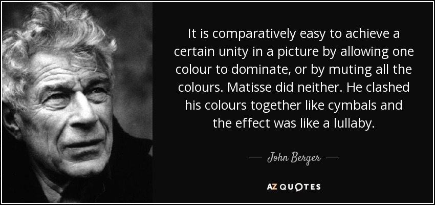 It is comparatively easy to achieve a certain unity in a picture by allowing one colour to dominate, or by muting all the colours. Matisse did neither. He clashed his colours together like cymbals and the effect was like a lullaby. - John Berger
