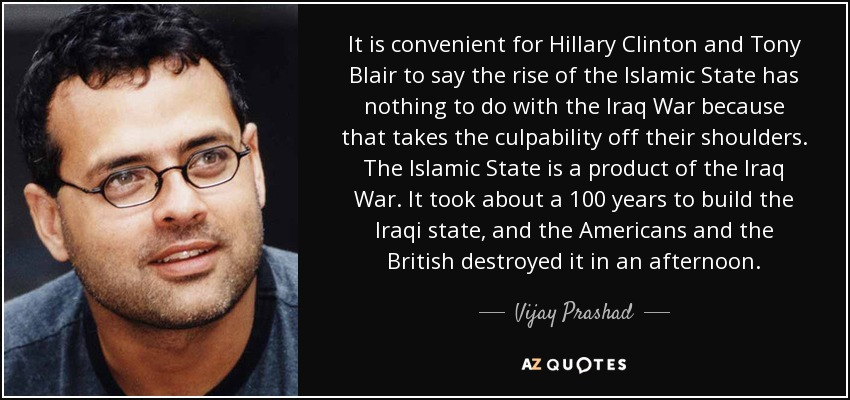It is convenient for Hillary Clinton and Tony Blair to say the rise of the Islamic State has nothing to do with the Iraq War because that takes the culpability off their shoulders. The Islamic State is a product of the Iraq War. It took about a 100 years to build the Iraqi state, and the Americans and the British destroyed it in an afternoon. - Vijay Prashad