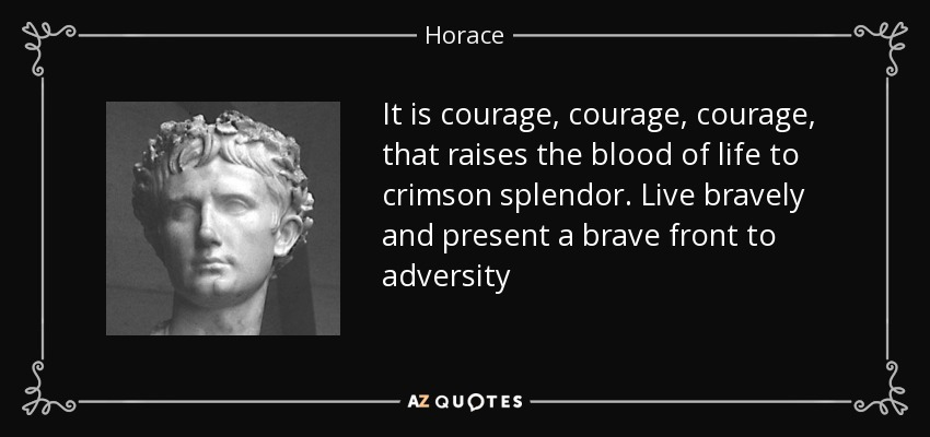 It is courage, courage, courage, that raises the blood of life to crimson splendor. Live bravely and present a brave front to adversity - Horace