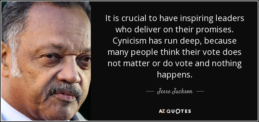 It is crucial to have inspiring leaders who deliver on their promises. Cynicism has run deep, because many people think their vote does not matter or do vote and nothing happens. - Jesse Jackson