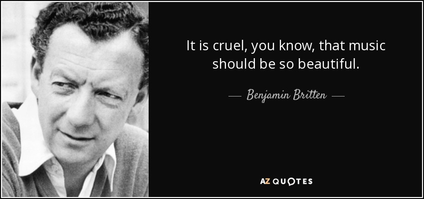 It is cruel, you know, that music should be so beautiful. - Benjamin Britten