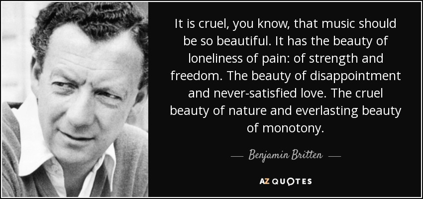 It is cruel, you know, that music should be so beautiful. It has the beauty of loneliness of pain: of strength and freedom. The beauty of disappointment and never-satisfied love. The cruel beauty of nature and everlasting beauty of monotony. - Benjamin Britten