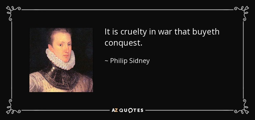 It is cruelty in war that buyeth conquest. - Philip Sidney