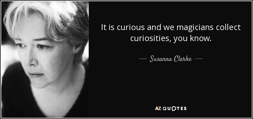 It is curious and we magicians collect curiosities, you know. - Susanna Clarke