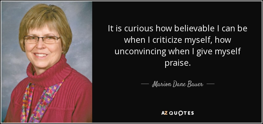 It is curious how believable I can be when I criticize myself, how unconvincing when I give myself praise. - Marion Dane Bauer
