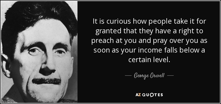 It is curious how people take it for granted that they have a right to preach at you and pray over you as soon as your income falls below a certain level. - George Orwell