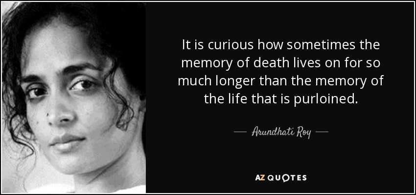 It is curious how sometimes the memory of death lives on for so much longer than the memory of the life that is purloined. - Arundhati Roy