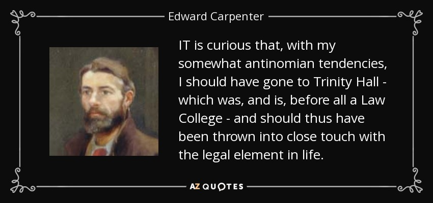IT is curious that, with my somewhat antinomian tendencies, I should have gone to Trinity Hall - which was, and is, before all a Law College - and should thus have been thrown into close touch with the legal element in life. - Edward Carpenter