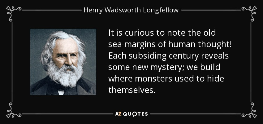 It is curious to note the old sea-margins of human thought! Each subsiding century reveals some new mystery; we build where monsters used to hide themselves. - Henry Wadsworth Longfellow