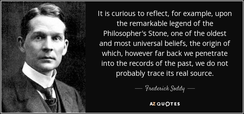 It is curious to reflect, for example, upon the remarkable legend of the Philosopher's Stone, one of the oldest and most universal beliefs, the origin of which, however far back we penetrate into the records of the past, we do not probably trace its real source. - Frederick Soddy