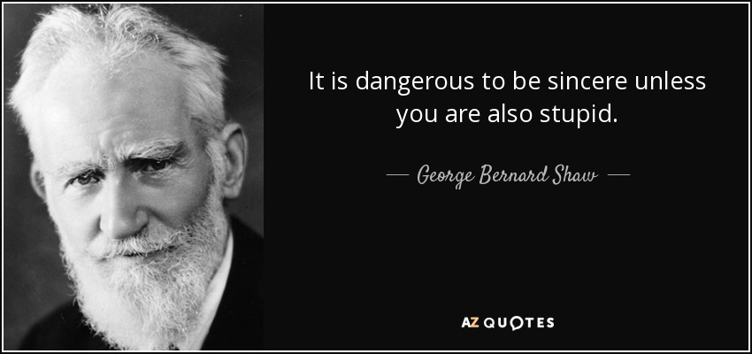 It is dangerous to be sincere unless you are also stupid. - George Bernard Shaw