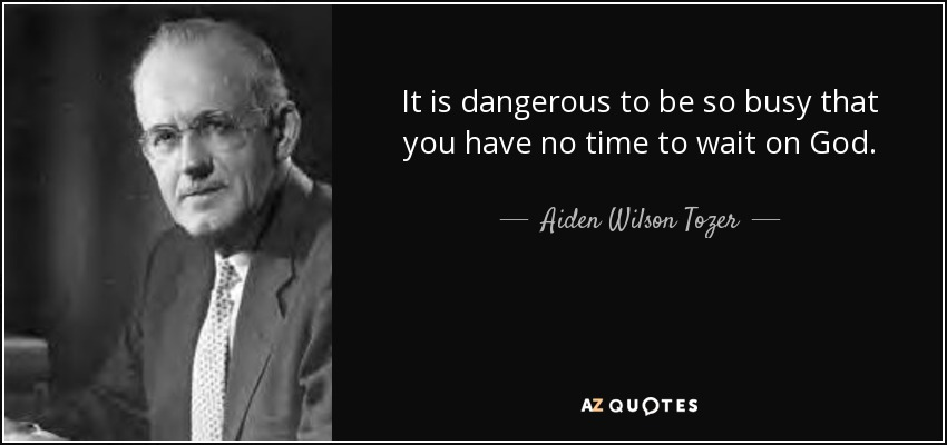 It is dangerous to be so busy that you have no time to wait on God. - Aiden Wilson Tozer
