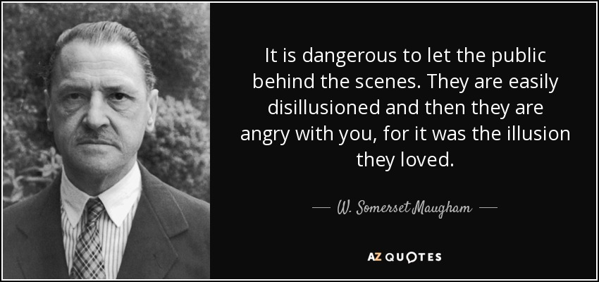 It is dangerous to let the public behind the scenes. They are easily disillusioned and then they are angry with you, for it was the illusion they loved. - W. Somerset Maugham