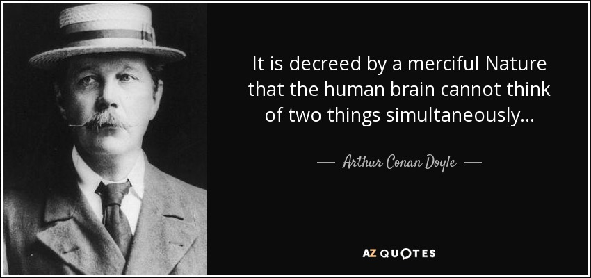 It is decreed by a merciful Nature that the human brain cannot think of two things simultaneously . . . - Arthur Conan Doyle