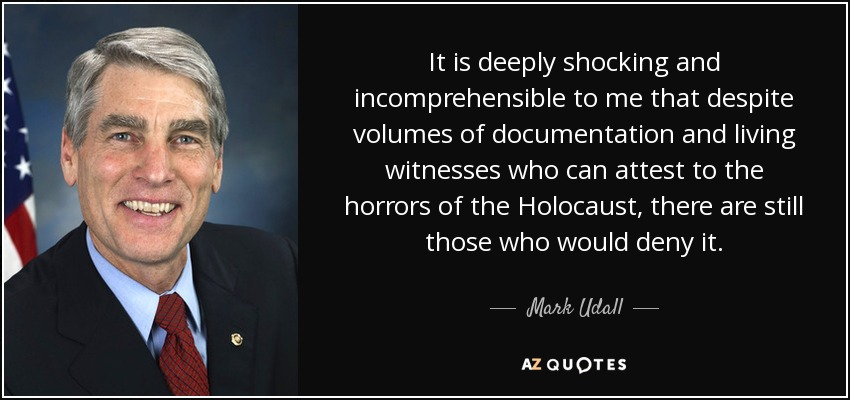 It is deeply shocking and incomprehensible to me that despite volumes of documentation and living witnesses who can attest to the horrors of the Holocaust, there are still those who would deny it. - Mark Udall