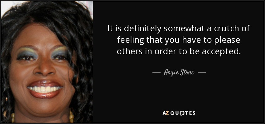 It is definitely somewhat a crutch of feeling that you have to please others in order to be accepted. - Angie Stone