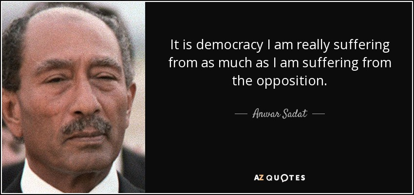 It is democracy I am really suffering from as much as I am suffering from the opposition. - Anwar Sadat