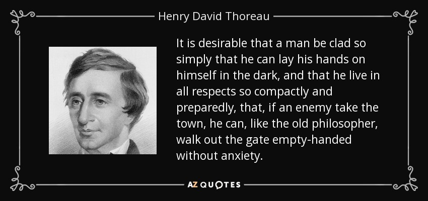 It is desirable that a man be clad so simply that he can lay his hands on himself in the dark, and that he live in all respects so compactly and preparedly, that, if an enemy take the town, he can, like the old philosopher, walk out the gate empty-handed without anxiety. - Henry David Thoreau