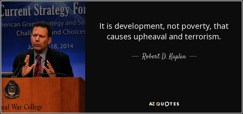 It is development, not poverty, that causes upheaval and terrorism. - Robert D. Kaplan