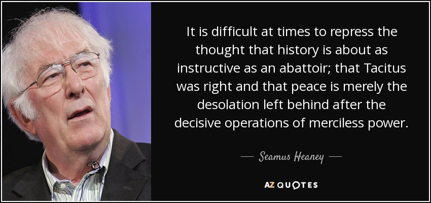 It is difficult at times to repress the thought that history is about as instructive as an abattoir; that Tacitus was right and that peace is merely the desolation left behind after the decisive operations of merciless power. - Seamus Heaney