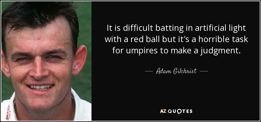 It is difficult batting in artificial light with a red ball but it's a horrible task for umpires to make a judgment. - Adam Gilchrist