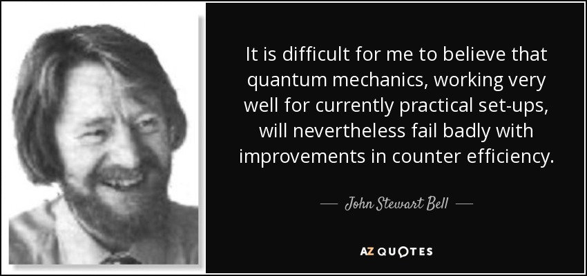 It is difficult for me to believe that quantum mechanics, working very well for currently practical set-ups, will nevertheless fail badly with improvements in counter efficiency. - John Stewart Bell