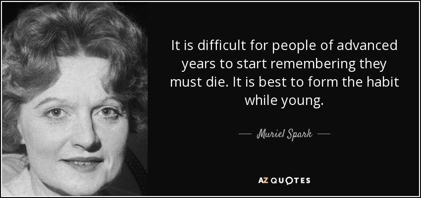 It is difficult for people of advanced years to start remembering they must die. It is best to form the habit while young. - Muriel Spark