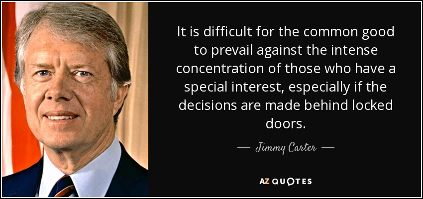 It is difficult for the common good to prevail against the intense concentration of those who have a special interest, especially if the decisions are made behind locked doors. - Jimmy Carter