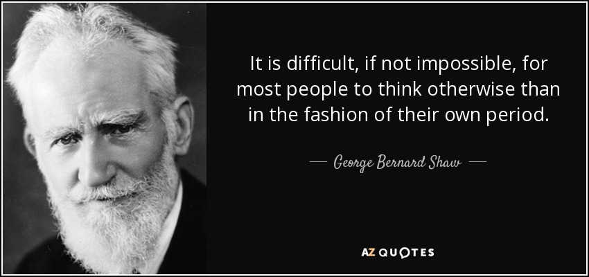 It is difficult, if not impossible, for most people to think otherwise than in the fashion of their own period. - George Bernard Shaw