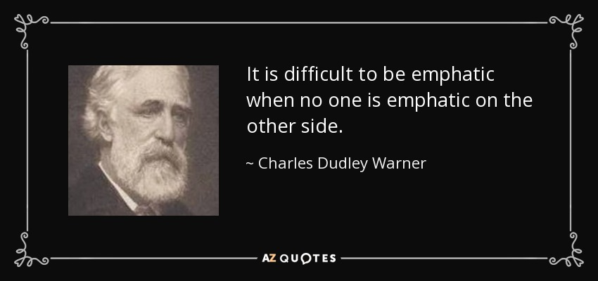 It is difficult to be emphatic when no one is emphatic on the other side. - Charles Dudley Warner