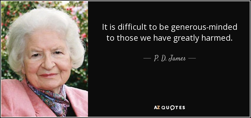 It is difficult to be generous-minded to those we have greatly harmed. - P. D. James