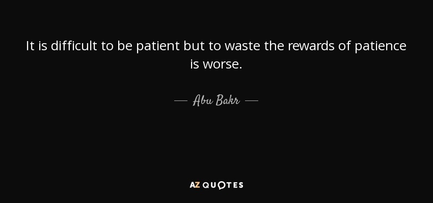 It is difficult to be patient but to waste the rewards of patience is worse. - Abu Bakr