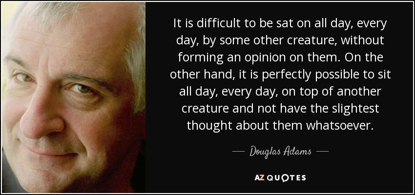 It is difficult to be sat on all day, every day, by some other creature, without forming an opinion on them. On the other hand, it is perfectly possible to sit all day, every day, on top of another creature and not have the slightest thought about them whatsoever. - Douglas Adams
