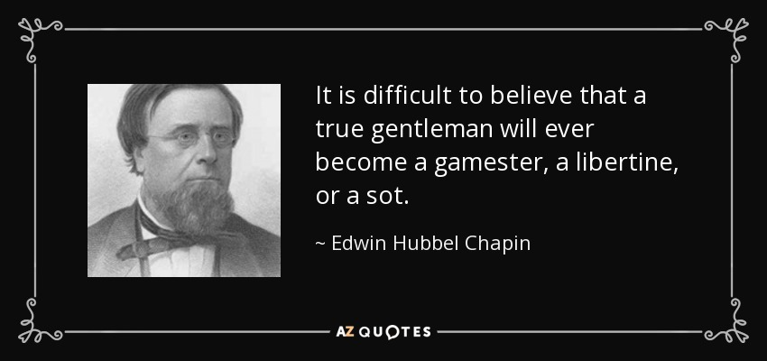 It is difficult to believe that a true gentleman will ever become a gamester, a libertine, or a sot. - Edwin Hubbel Chapin