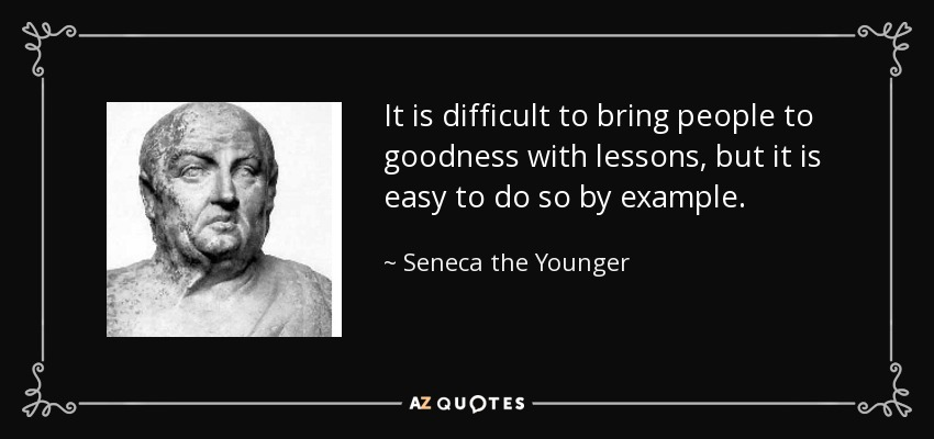 It is difficult to bring people to goodness with lessons, but it is easy to do so by example. - Seneca the Younger