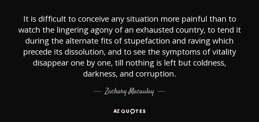 It is difficult to conceive any situation more painful than to watch the lingering agony of an exhausted country, to tend it during the alternate fits of stupefaction and raving which precede its dissolution, and to see the symptoms of vitality disappear one by one, till nothing is left but coldness, darkness, and corruption. - Zachary Macaulay